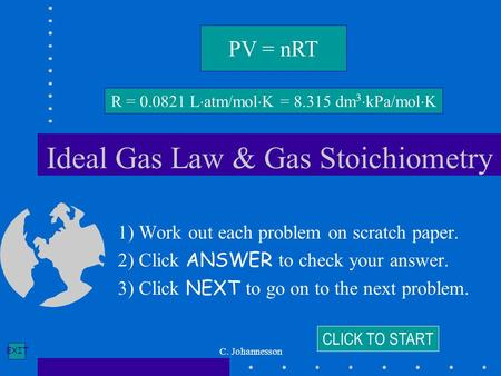 EXIT C. Johannesson Ideal Gas Law & Gas Stoichiometry 1) Work out each problem on scratch paper. 2) Click ANSWER to check your answer. 3) Click NEXT to.