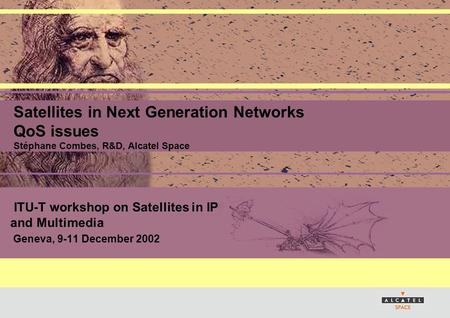 ITU-T workshop on Satellites in IP and Multimedia Geneva, 9-11 December 2002 Satellites in Next Generation Networks QoS issues Stéphane Combes, R&D, Alcatel.