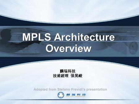 MPLS Architecture Overview Adopted from Stefano Previdi's presentation 麟瑞科技 技術經理 張晃崚.