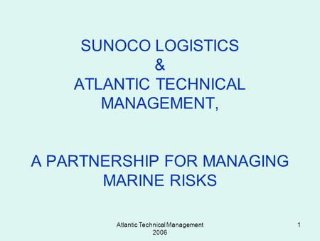 Atlantic Technical Management 2006 1 SUNOCO LOGISTICS & ATLANTIC TECHNICAL MANAGEMENT, A PARTNERSHIP FOR MANAGING MARINE RISKS.