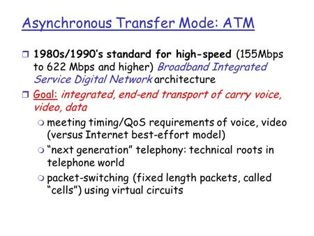 Asynchronous Transfer Mode: ATM r 1980s/1990's standard for high-speed (155Mbps to 622 Mbps and higher) Broadband Integrated Service Digital Network architecture.
