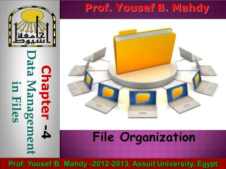 Prof. Yousef B. Mahdy -2012-2013, Assuit University, Egypt File Organization Prof. Yousef B. Mahdy Chapter -4 Data Management in Files.