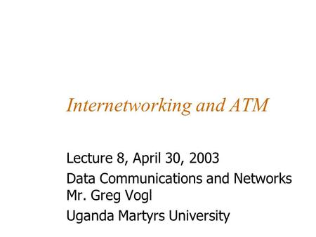 Internetworking and ATM Lecture 8, April 30, 2003 Data Communications and Networks Mr. Greg Vogl Uganda Martyrs University.