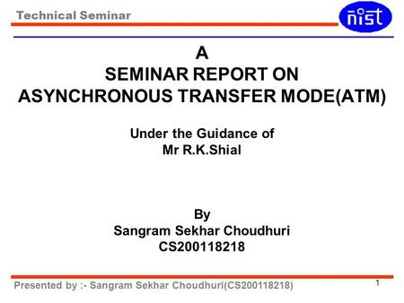 Technical Seminar Presented by :- Sangram Sekhar Choudhuri(CS200118218) 1 A SEMINAR REPORT ON ASYNCHRONOUS TRANSFER MODE(ATM) Under the Guidance of Mr.
