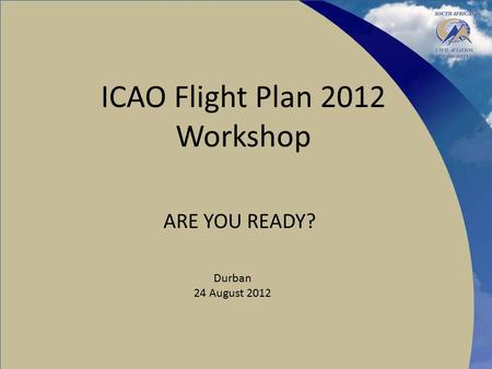 ICAO Flight Plan 2012 Workshop ARE YOU READY? Durban 24 August 2012.