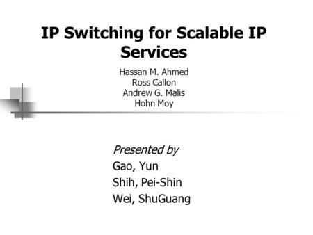 IP Switching for Scalable IP Services Hassan M. Ahmed Ross Callon Andrew G. Malis Hohn Moy Presented by Gao, Yun Shih, Pei-Shin Wei, ShuGuang.
