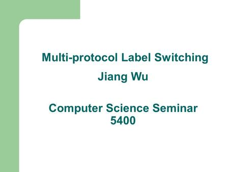 Multi-protocol Label Switching Jiang Wu Computer Science Seminar 5400.