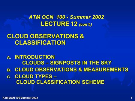 ATM OCN 100 Summer 2002 1 ATM OCN 100 - Summer 2002 LECTURE 12 (con't.) CLOUD OBSERVATIONS & CLASSIFICATION A. INTRODUCTION CLOUDS – SIGNPOSTS IN THE SKY.