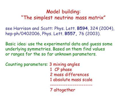 "Model building: ""The simplest neutrino mass matrix"" see Harrison and Scott: Phys. Lett. B594, 324 (2004), hep-ph/0402006, Phys. Lett. B557, 76 (2003)."