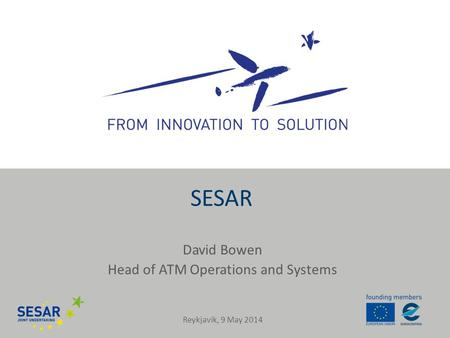 David Bowen Head of ATM Operations and Systems SESAR Reykjavik, 9 May 2014.