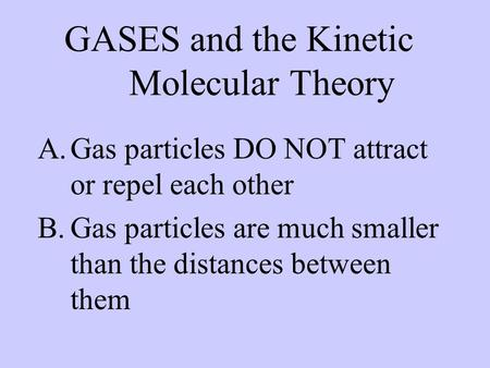 GASES and the Kinetic Molecular Theory A.Gas particles DO NOT attract or repel each other B.Gas particles are much smaller than the distances between them.