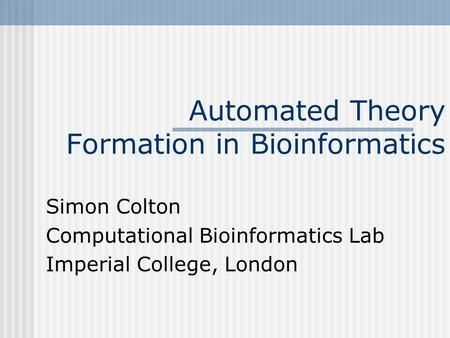 Automated Theory Formation in Bioinformatics Simon Colton Computational Bioinformatics Lab Imperial College, London.