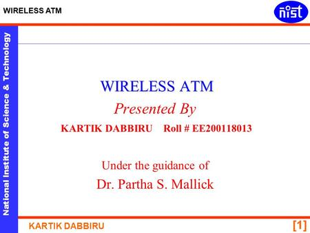 National Institute of Science & Technology WIRELESS ATM KARTIK DABBIRU [1] WIRELESS ATM Presented By KARTIK DABBIRU Roll # EE200118013 Under the guidance.