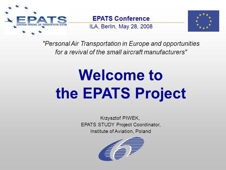 EPATS Conference ILA, Berlin, May 28, 2008 Welcome to the EPATS Project Krzysztof PIWEK, EPATS STUDY Project Coordinator, Institute of Aviation, Poland.