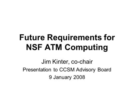 Future Requirements for NSF ATM Computing Jim Kinter, co-chair Presentation to CCSM Advisory Board 9 January 2008.