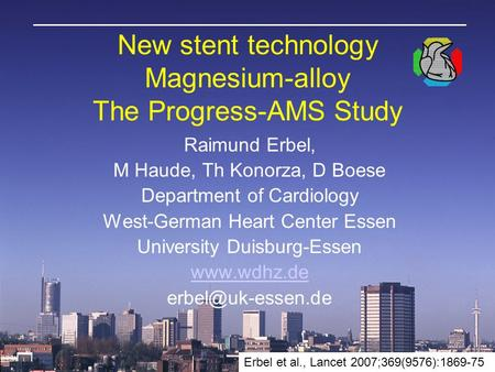 New stent technology Magnesium-alloy The Progress-AMS Study Raimund Erbel, M Haude, Th Konorza, D Boese Department of Cardiology West-German Heart Center.