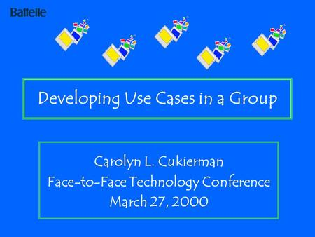 Developing Use Cases in a Group Carolyn L. Cukierman Face-to-Face Technology Conference March 27, 2000.