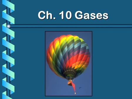 Ch. 10 Gases. Characteristics of Gases b Gases expand to fill any container. random motion, no attraction b Gases are fluids (like liquids). no attraction.