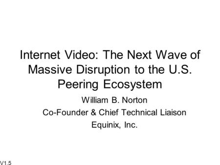 Internet Video: The Next Wave of Massive Disruption to the U.S. Peering Ecosystem William B. Norton Co-Founder & Chief Technical Liaison Equinix, Inc.