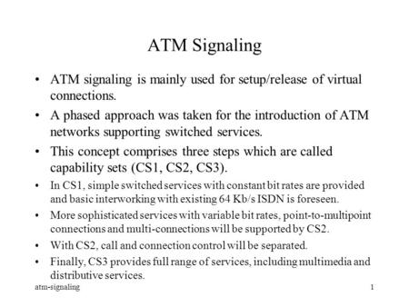 Atm-signaling1 ATM Signaling ATM signaling is mainly used for setup/release of virtual connections. A phased approach was taken for the introduction of.