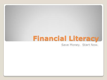 Financial Literacy Save Money. Start Now.. Learning Objectives Master the basics of interest and how saving money makes money Become familiar with the.