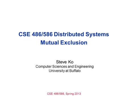 CSE 486/586, Spring 2013 CSE 486/586 Distributed Systems Mutual Exclusion Steve Ko Computer Sciences and Engineering University at Buffalo.