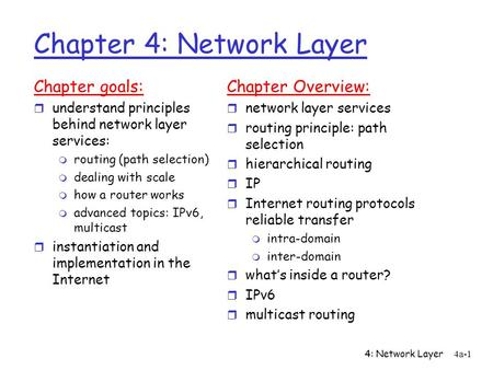 4: Network Layer4a-1 Chapter 4: Network Layer Chapter goals: r understand principles behind network layer services: m routing (path selection) m dealing.