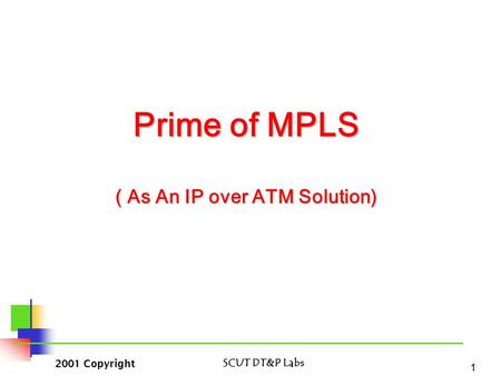 2001 Copyright SCUT DT&P Labs 1 Prime of MPLS ( As An IP over ATM Solution)