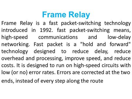 Frame Relay Frame Relay is a fast packet-switching technology introduced in 1992. fast packet-switching means, high-speed communications and low-delay.