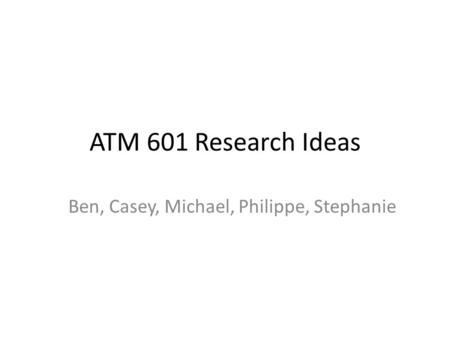 ATM 601 Research Ideas Ben, Casey, Michael, Philippe, Stephanie.