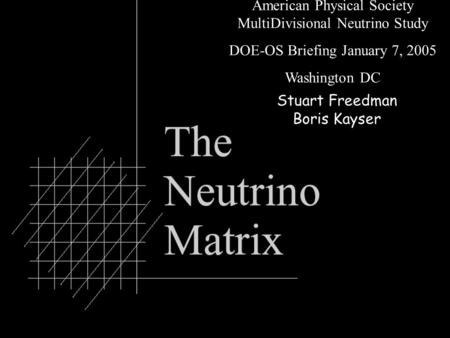 0 American Physical Society MultiDivisional Neutrino Study DOE-OS Briefing January 7, 2005 Washington DC Stuart Freedman Boris Kayser.