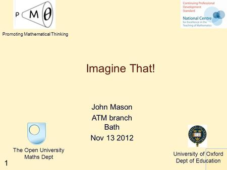 1 Imagine That! John Mason ATM branch Bath Nov 13 2012 The Open University Maths Dept University of Oxford Dept of Education Promoting Mathematical Thinking.