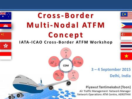 Cross-Border Multi-Nodal ATFM Concept Cross-Border Multi-Nodal ATFM Concept IATA-ICAO Cross-Border ATFM Workshop 3 – 4 September 2015 Delhi, India Piyawut.