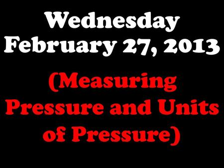 Wednesday February 27, 2013 (Measuring Pressure and Units of Pressure)