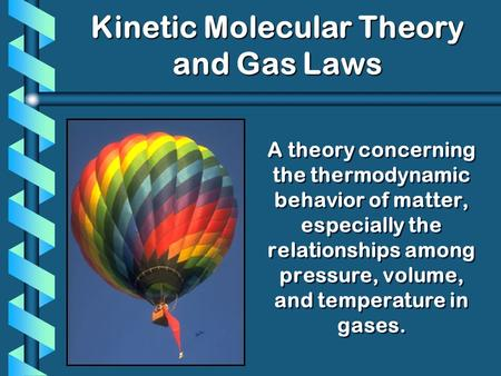 A theory concerning the thermodynamic behavior of matter, especially the relationships among pressure, volume, and temperature in gases. Kinetic Molecular.