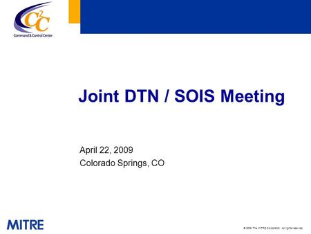 © 2009 The MITRE Corporation. All rights reserved. Joint DTN / SOIS Meeting April 22, 2009 Colorado Springs, CO.