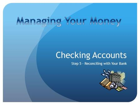 Checking Accounts Step 5 – Reconciling with Your Bank.