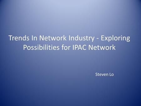 Trends In Network Industry - Exploring Possibilities for IPAC Network Steven Lo.