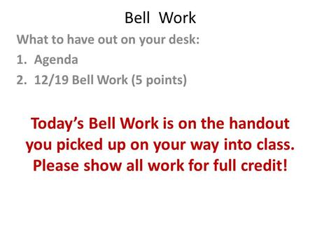 Bell Work What to have out on your desk: 1.Agenda 2.12/19 Bell Work (5 points) Today's Bell Work is on the handout you picked up on your way into class.