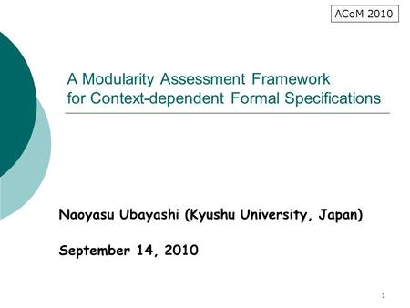 1 A Modularity Assessment Framework for Context-dependent Formal Specifications Naoyasu Ubayashi (Kyushu University, Japan) September 14, 2010 ACoM 2010.