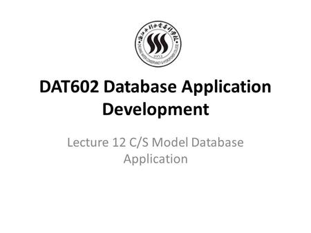 DAT602 Database Application Development Lecture 12 C/S Model Database Application.