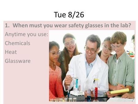 Tue 8/26 1.When must you wear safety glasses in the lab? Anytime you use: Chemicals Heat Glassware.