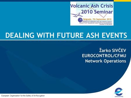 DEALING WITH FUTURE ASH EVENTS European Organisation for the Safety of Air Navigation Žarko SIVČEV EUROCONTROL/CFMU Network Operations.