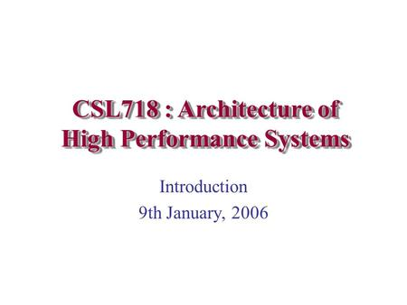 Introduction 9th January, 2006 CSL718 : Architecture of High Performance Systems.