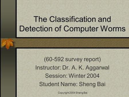Copyright 2004 Sheng Bai The Classification and Detection of Computer Worms (60-592 survey report) Instructor: Dr. A. K. Aggarwal Session: Winter 2004.