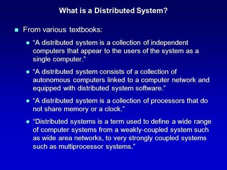 "What is a Distributed System? n From various textbooks: l ""A distributed system is a collection of independent computers that appear to the users of the."