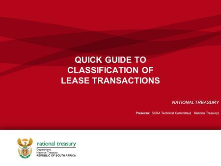 QUICK GUIDE TO CLASSIFICATION OF LEASE TRANSACTIONS NATIONAL TREASURY Presenter: SCOA Technical Committee| National Treasury|