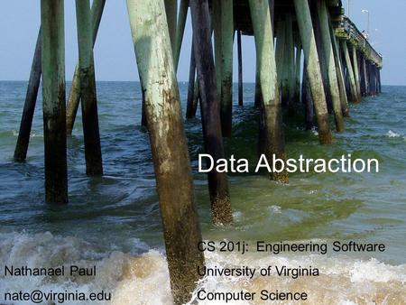 Data Abstraction CS 201j: Engineering Software University of Virginia Computer Science Nathanael Paul