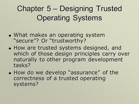 "Chapter 5 – Designing Trusted Operating Systems  What makes an operating system ""secure""? Or ""trustworthy?  How are trusted systems designed, and which."