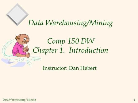 Data Warehousing/Mining 1 Data Warehousing/Mining Comp 150 DW Chapter 1. Introduction Instructor: Dan Hebert.
